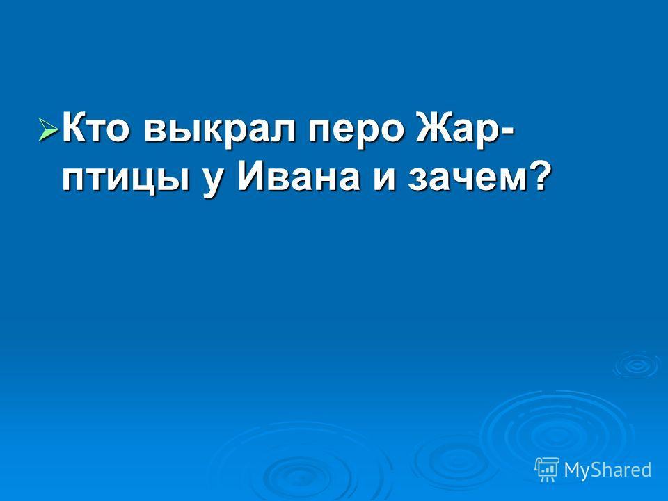 Кто выкрал перо Жар- птицы у Ивана и зачем? Кто выкрал перо Жар- птицы у Ивана и зачем?