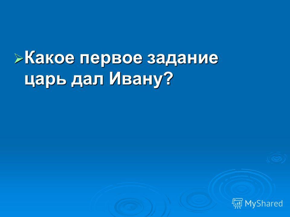 Какое первое задание царь дал Ивану? Какое первое задание царь дал Ивану?