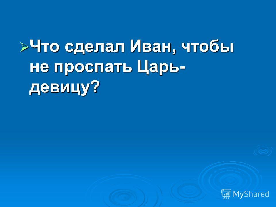 Что сделал Иван, чтобы не проспать Царь- девицу? Что сделал Иван, чтобы не проспать Царь- девицу?