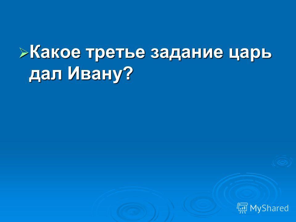 Какое третье задание царь дал Ивану? Какое третье задание царь дал Ивану?