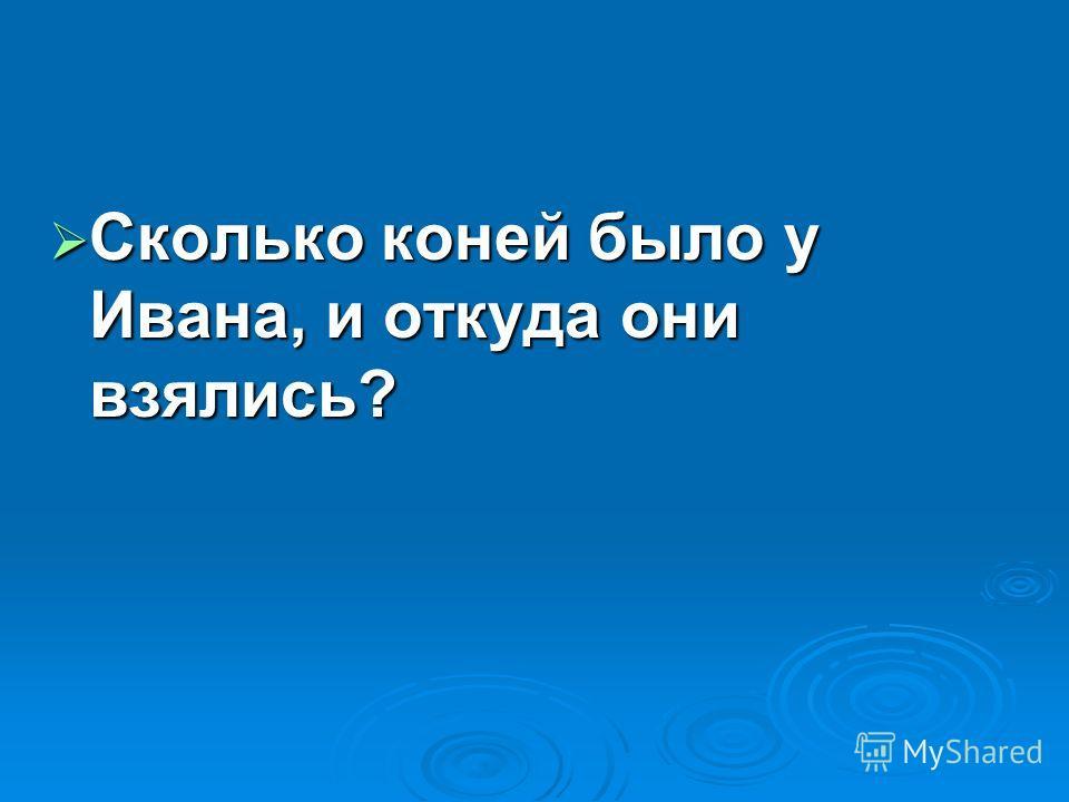 Сколько коней было у Ивана, и откуда они взялись? Сколько коней было у Ивана, и откуда они взялись?