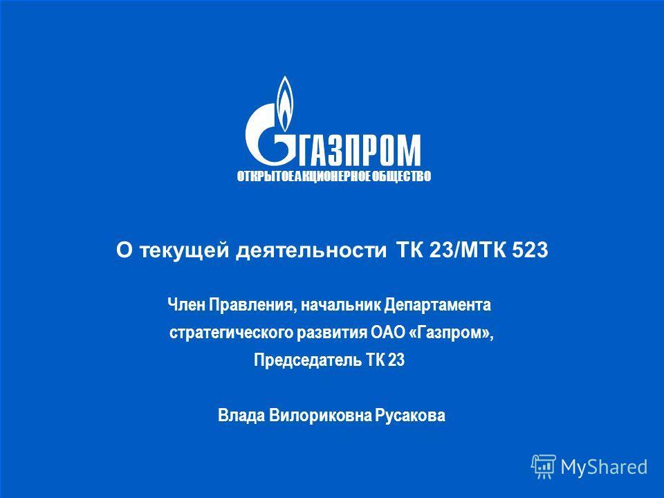 О текущей деятельности ТК 23/МТК 523 Член Правления, начальник Департамента стратегического развития ОАО «Газпром», Председатель ТК 23 Влада Вилориковна Русакова ОТКРЫТОЕ АКЦИОНЕРНОЕ ОБЩЕСТВО