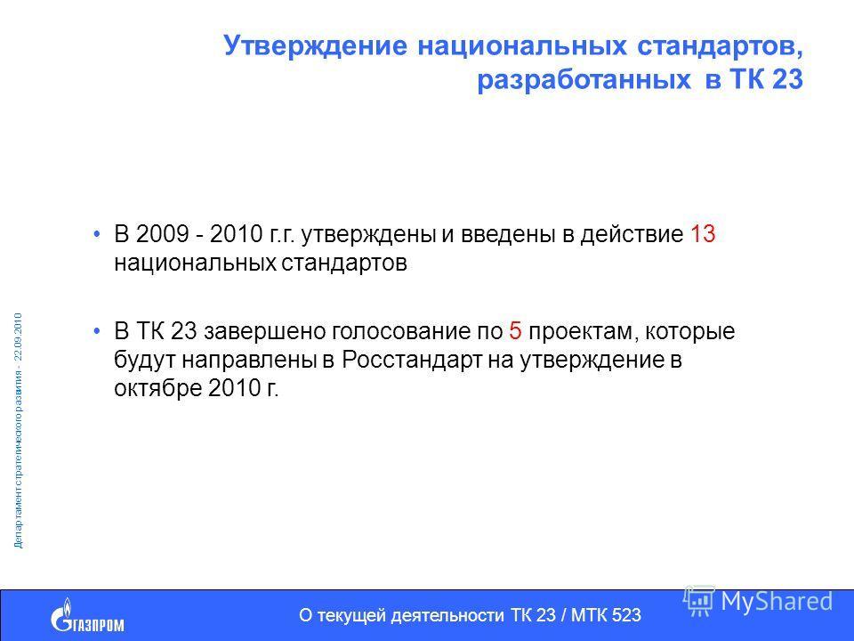 О текущей деятельности ТК 23 / МТК 523 Департамент стратегического развития - 22.09.2010 Утверждение национальных стандартов, разработанных в ТК 23 В 2009 - 2010 г.г. утверждены и введены в действие 13 национальных стандартов В ТК 23 завершено голосо