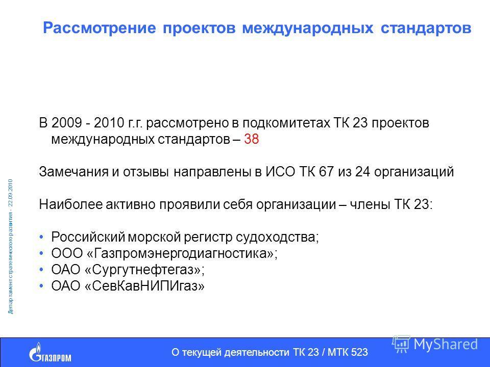 О текущей деятельности ТК 23 / МТК 523 Департамент стратегического развития - 22.09.2010 Рассмотрение проектов международных стандартов В 2009 - 2010 г.г. рассмотрено в подкомитетах ТК 23 проектов международных стандартов – 38 Замечания и отзывы напр