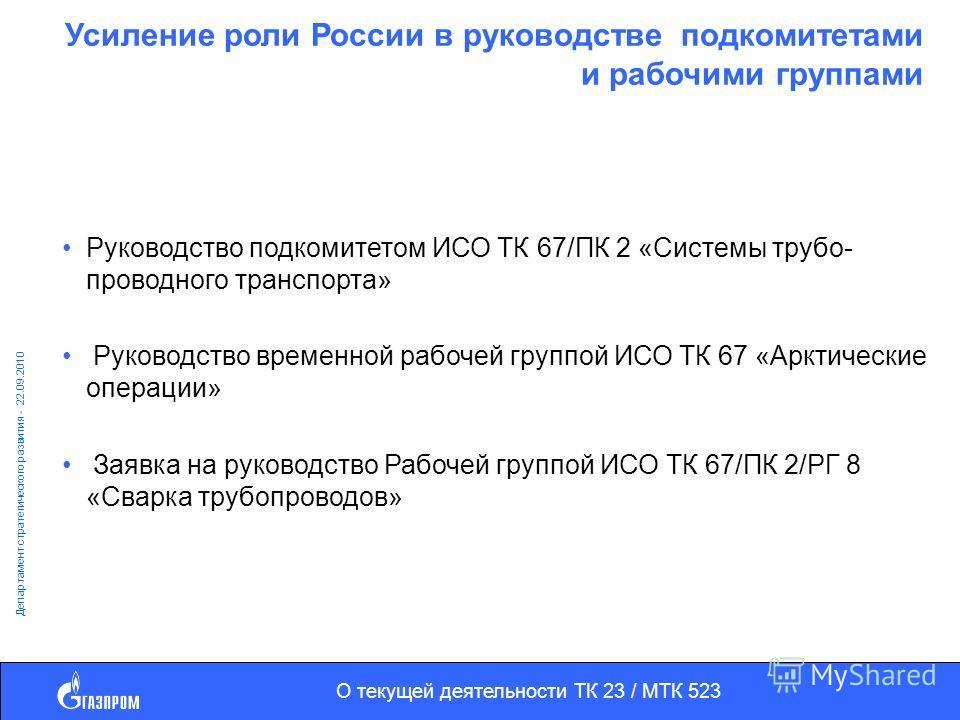 О текущей деятельности ТК 23 / МТК 523 Департамент стратегического развития - 22.09.2010 Усиление роли России в руководстве подкомитетами и рабочими группами Руководство подкомитетом ИСО ТК 67/ПК 2 «Системы трубо- проводного транспорта» Руководство в