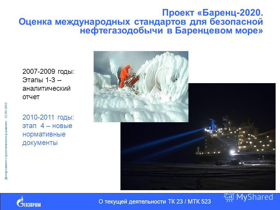 О текущей деятельности ТК 23 / МТК 523 Департамент стратегического развития - 22.09.2010 Проект «Баренц-2020. Оценка международных стандартов для безопасной нефтегазодобычи в Баренцевом море» 2007-2009 годы: Этапы 1-3 – аналитический отчет 2010-2011