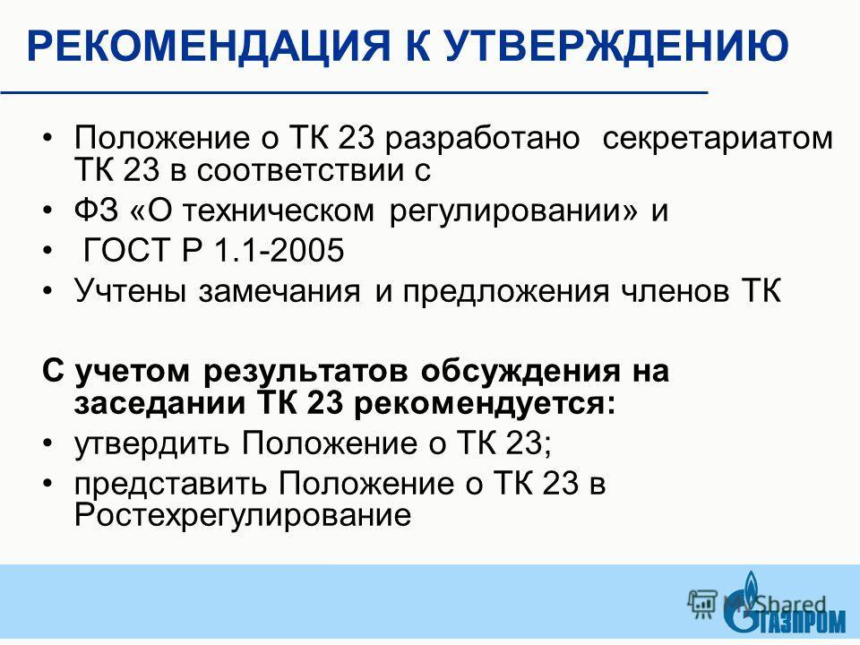 РЕКОМЕНДАЦИЯ К УТВЕРЖДЕНИЮ Положение о ТК 23 разработано секретариатом ТК 23 в соответствии с ФЗ «О техническом регулировании» и ГОСТ Р 1.1-2005 Учтены замечания и предложения членов ТК С учетом результатов обсуждения на заседании ТК 23 рекомендуется