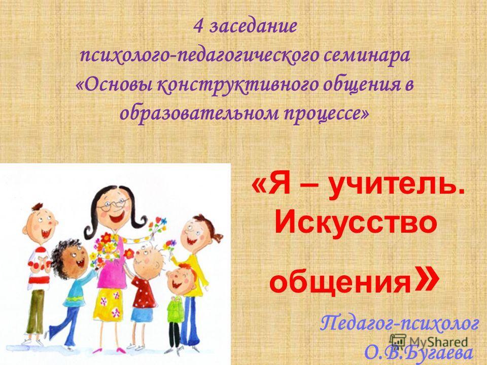 4 заседание психолого-педагогического семинара «Основы конструктивного общения в образовательном процессе» «Я – учитель. Искусство общения »