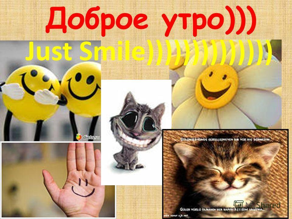 Доброе утро))) Just Smile))))))))))))))