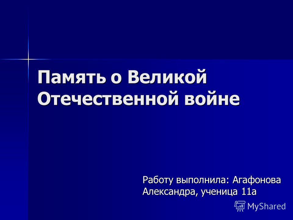 Память о Великой Отечественной войне Работу выполнила: Агафонова Александра, ученица 11а