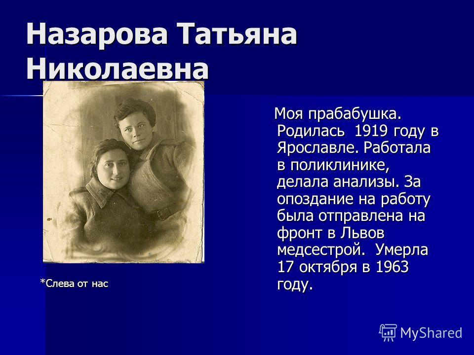 Назарова Татьяна Николаевна Моя прабабушка. Родилась 1919 году в Ярославле. Работала в поликлинике, делала анализы. За опоздание на работу была отправлена на фронт в Львов медсестрой. Умерла 17 октября в 1963 году. Моя прабабушка. Родилась 1919 году