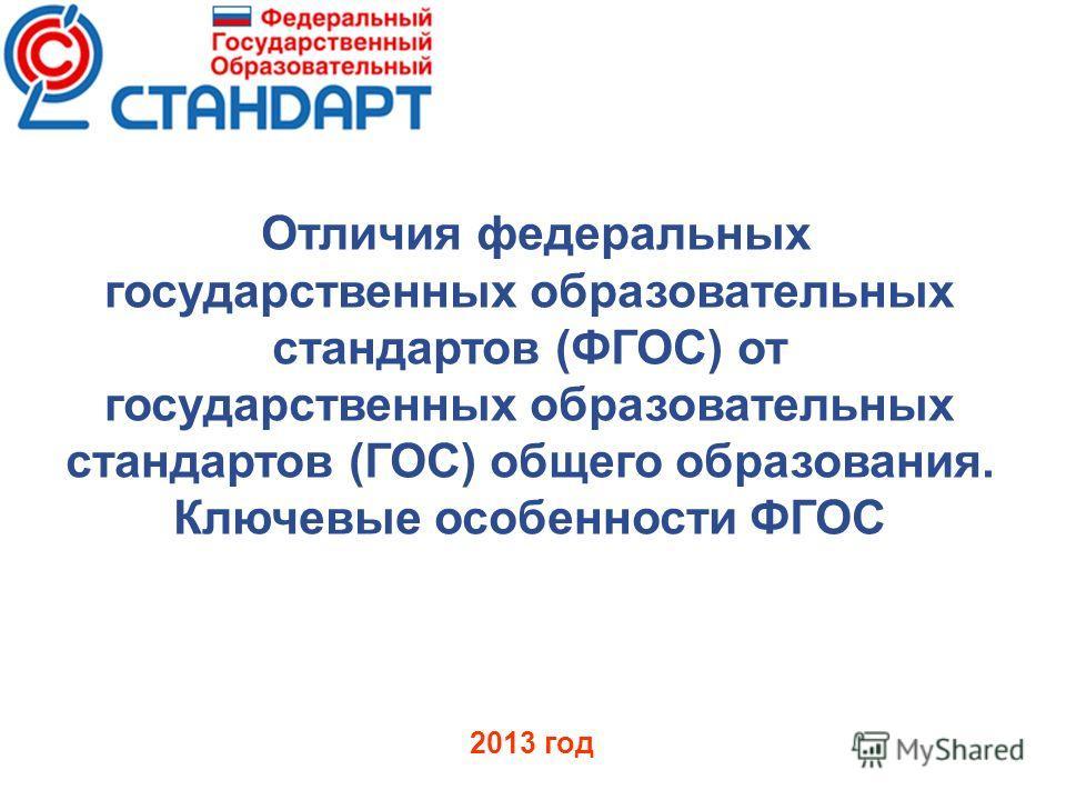 Отличия федеральных государственных образовательных стандартов (ФГОС) от государственных образовательных стандартов (ГОС) общего образования. Ключевые особенности ФГОС 2013 год