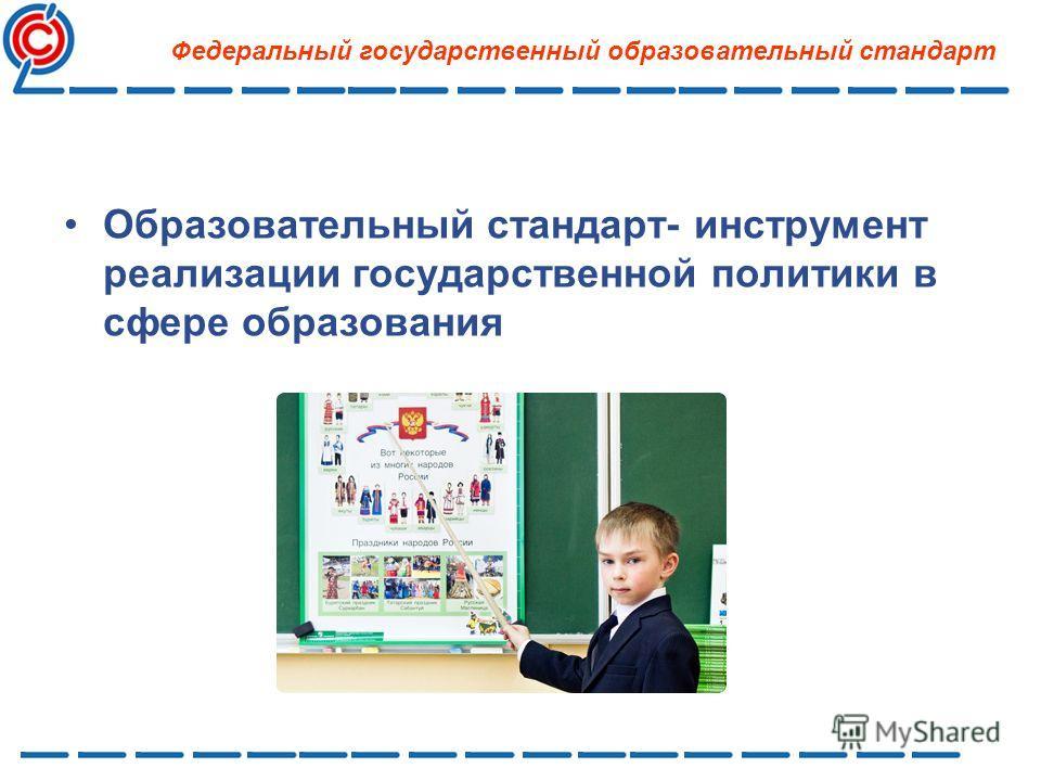 Образовательный стандарт- инструмент реализации государственной политики в сфере образования Федеральный государственный образовательный стандарт