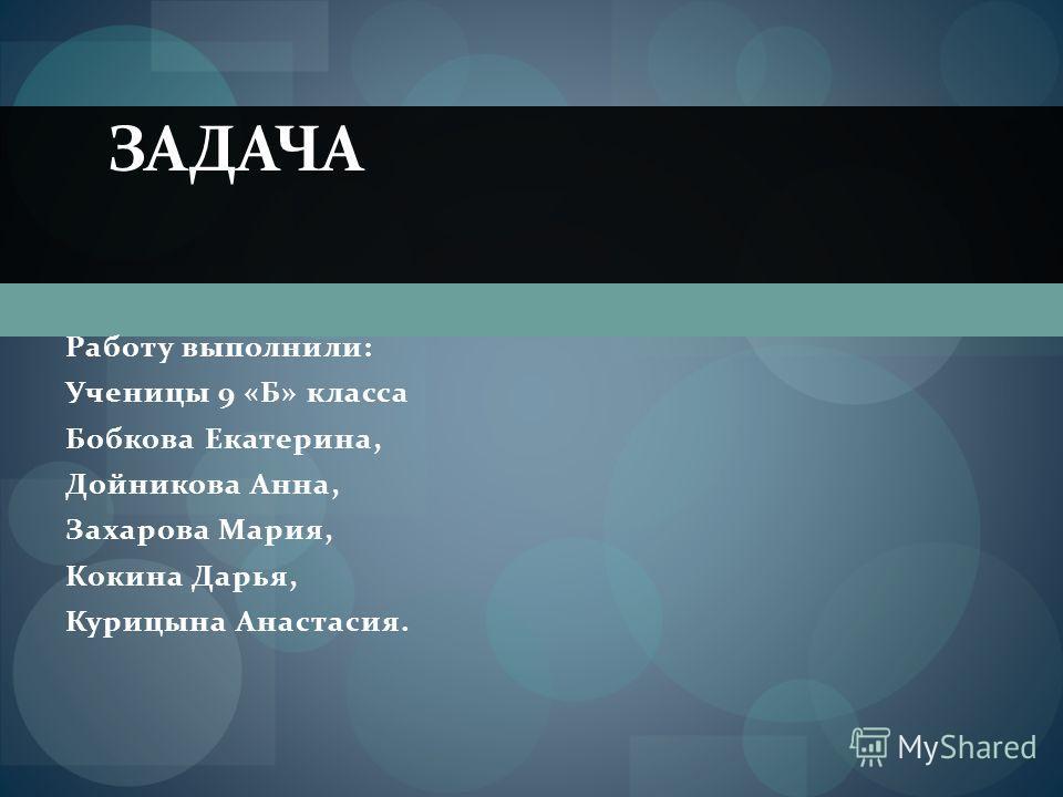 Работу выполнили: Ученицы 9 «Б» класса Бобкова Екатерина, Дойникова Анна, Захарова Мария, Кокина Дарья, Курицына Анастасия. ЗАДАЧА