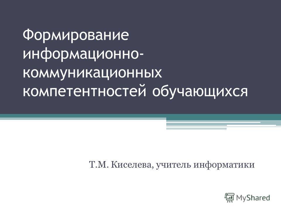 Формирование информационно- коммуникационных компетентностей обучающихся Т.М. Киселева, учитель информатики