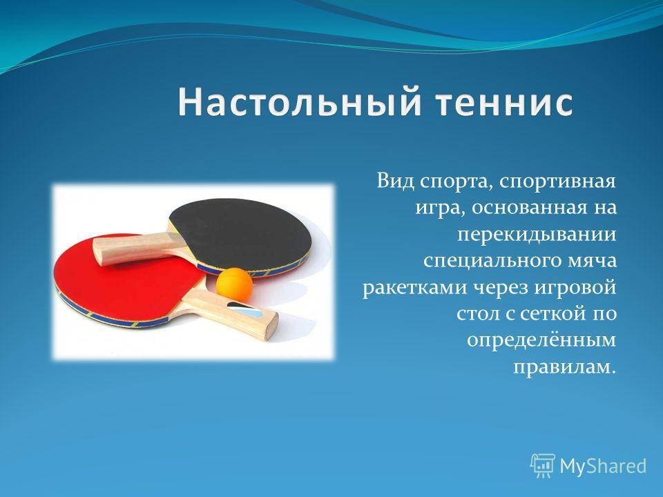 Вид спорта, спортивная игра, основанная на перекидывании специального мяча ракетками через игровой стол с сеткой по определённым правилам.
