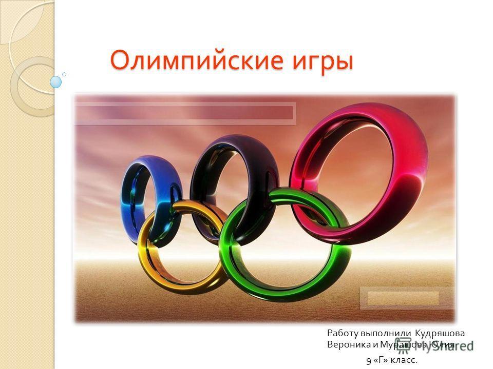 Олимпийские игры Олимпийские игры Работу выполнили Кудряшова Вероника и Мурашова Юлия 9 « Г » класс.