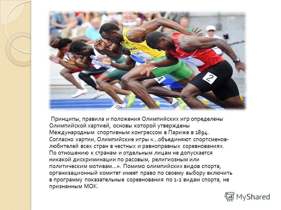 Принципы, правила и положения Олимпийских игр определены Олимпийской хартией, основы которой утверждены Международным спортивным конгрессом в Париже в 1894. Согласно хартии, Олимпийские игры «… объединяют спортсменов - любителей всех стран в честных