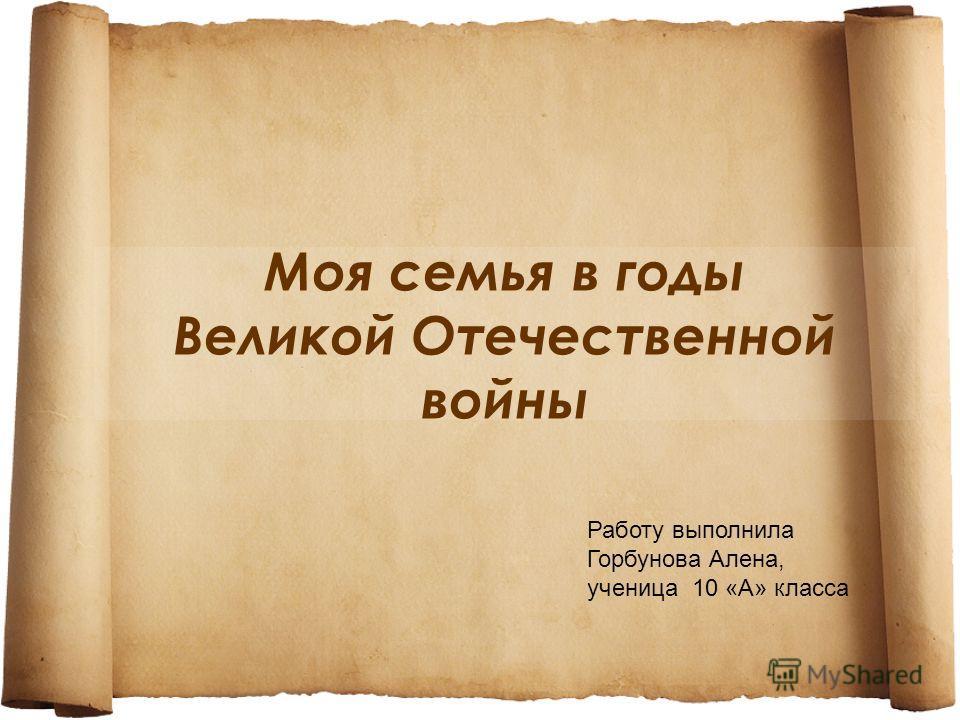 Моя семья в годы Великой Отечественной войны Работу выполнила Горбунова Алена, ученица 10 «А» класса