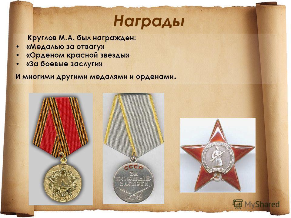 Награды Круглов М.А. был награжден: «Медалью за отвагу» «Орденом красной звезды» «За боевые заслуги» И многими другими медалями и орденами.