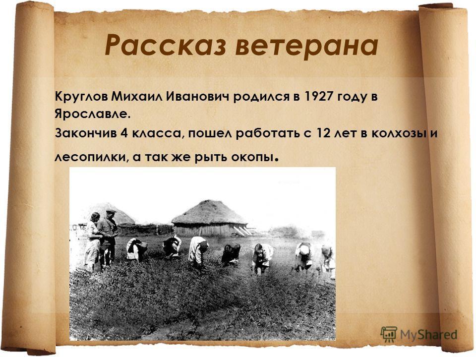 Рассказ ветерана Круглов Михаил Иванович родился в 1927 году в Ярославле. Закончив 4 класса, пошел работать с 12 лет в колхозы и лесопилки, а так же рыть окопы.