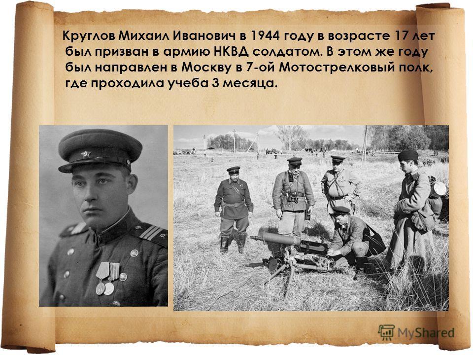 Круглов Михаил Иванович в 1944 году в возрасте 17 лет был призван в армию НКВД солдатом. В этом же году был направлен в Москву в 7-ой Мотострелковый полк, где проходила учеба 3 месяца.