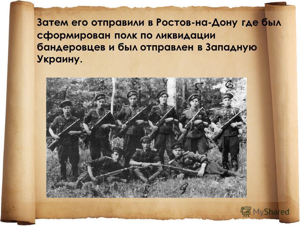 Затем его отправили в Ростов-на-Дону где был сформирован полк по ликвидации бандеровцев и был отправлен в Западную Украину.