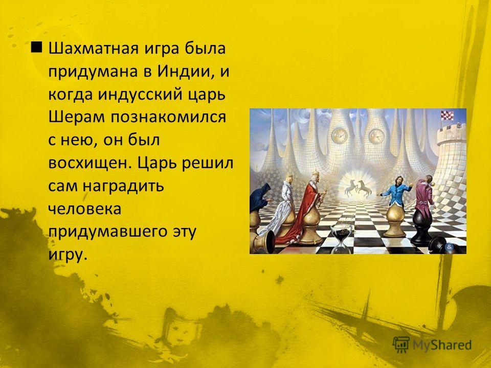 Шахматная игра была придумана в Индии, и когда индусский царь Шерам познакомился с нею, он был восхищен. Царь решил сам наградить человека придумавшего эту игру.