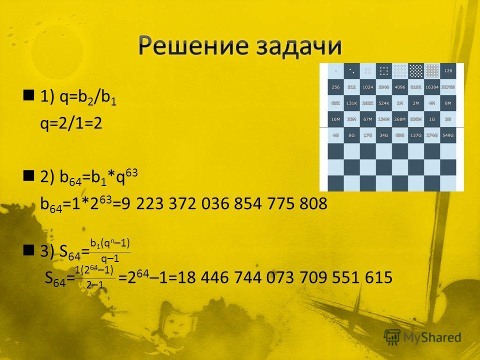 1) q=b 2 /b 1 q=2/1=2 2) b 64 =b 1 *q 63 b 64 =1*2 63 =9 223 372 036 854 775 808 3) S 64 = b 1 (q n –1) q–1 1(2 64 –1) 2–1 S 64 = =2 64 –1=18 446 744 073 709 551 615