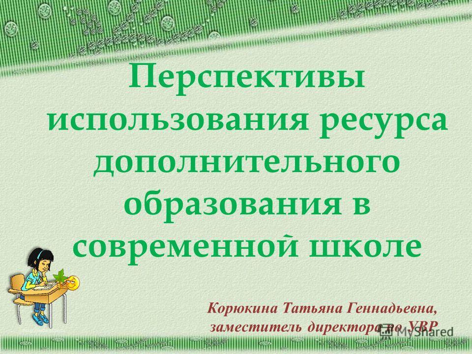 http://aida.ucoz.ru Перспективы использования ресурса дополнительного образования в современной школе Корюкина Татьяна Геннадьевна, заместитель директора по УВР