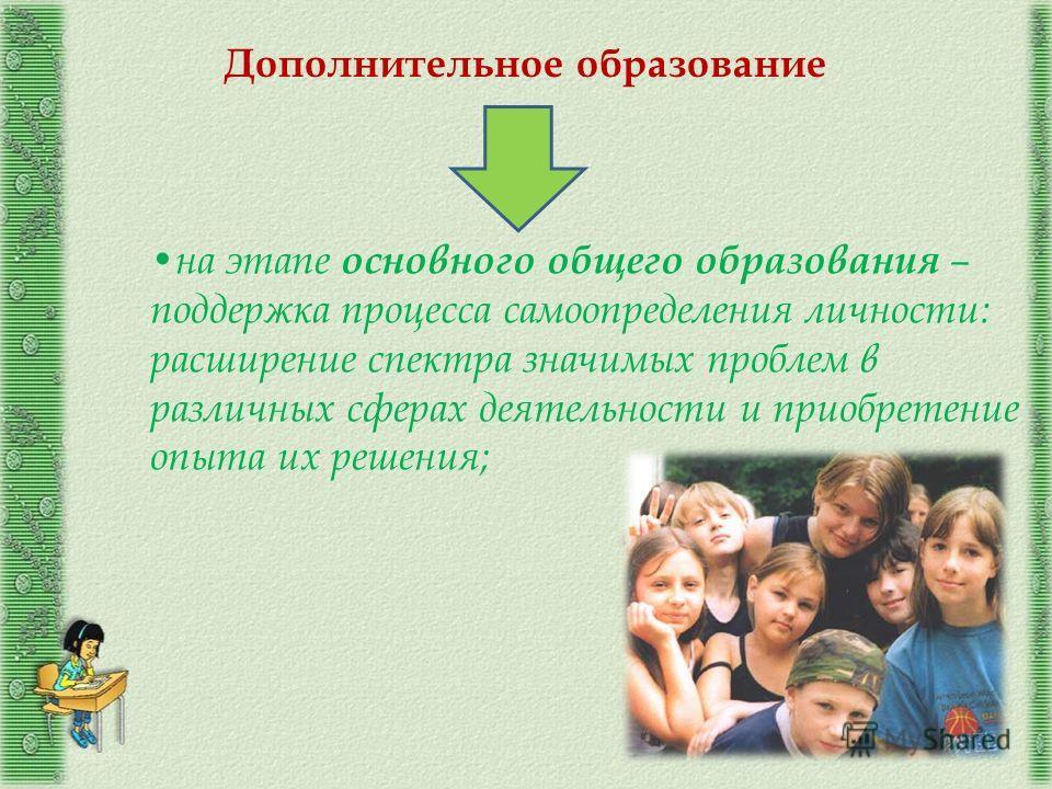 на этапе основного общего образования – поддержка процесса самоопределения личности: расширение спектра значимых проблем в различных сферах деятельности и приобретение опыта их решения; Дополнительное образование