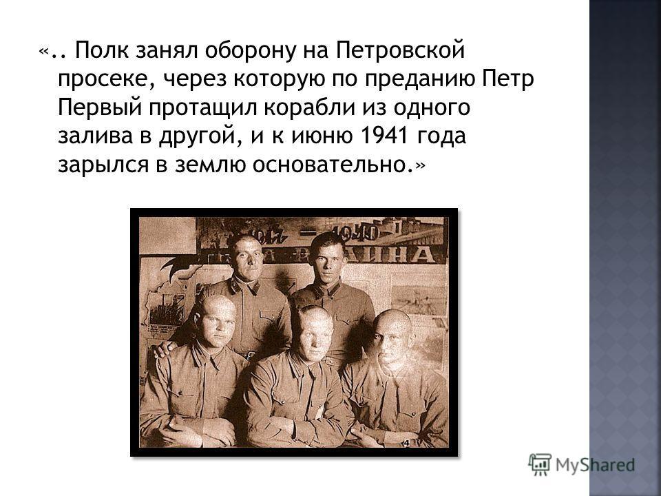 «.. Полк занял оборону на Петровской просеке, через которую по преданию Петр Первый протащил корабли из одного залива в другой, и к июню 1941 года зарылся в землю основательно.»