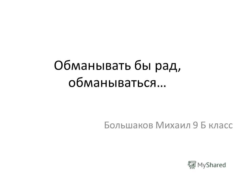 Обманывать бы рад, обманываться… Большаков Михаил 9 Б класс