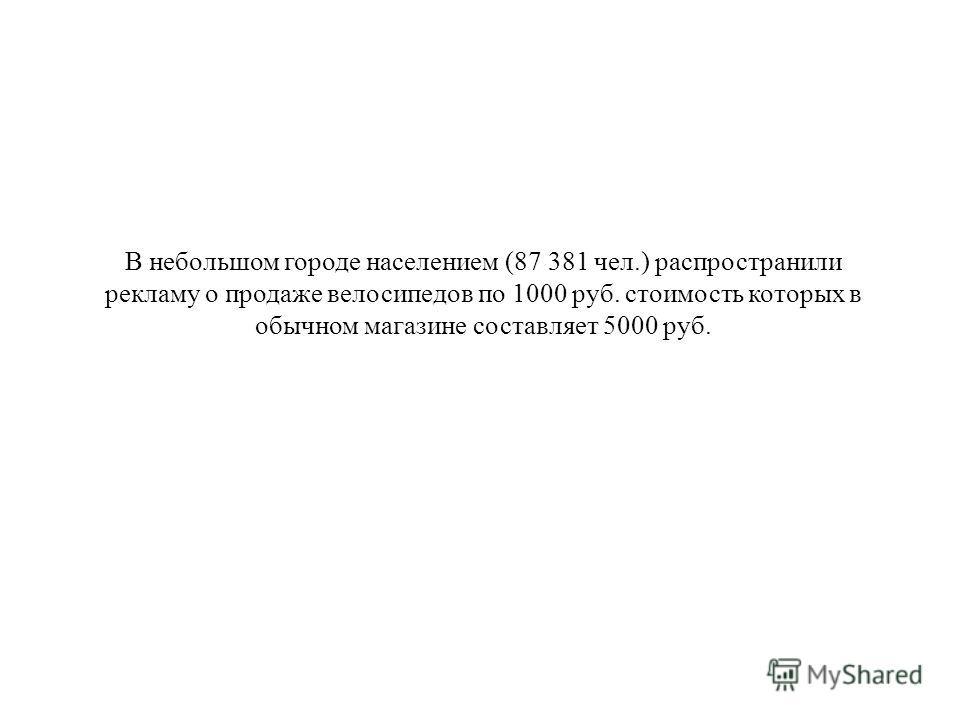 В небольшом городе населением (87 381 чел.) распространили рекламу о продаже велосипедов по 1000 руб. стоимость которых в обычном магазине составляет 5000 руб.