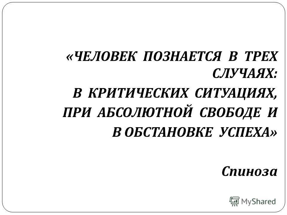 « ЧЕЛОВЕК ПОЗНАЕТСЯ В ТРЕХ СЛУЧАЯХ : В КРИТИЧЕСКИХ СИТУАЦИЯХ, ПРИ АБСОЛЮТНОЙ СВОБОДЕ И В ОБСТАНОВКЕ УСПЕХА » Спиноза