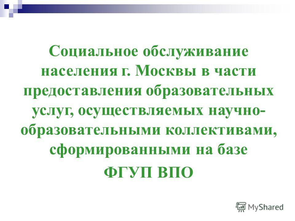 Социальное обслуживание населения г. Москвы в части предоставления образовательных услуг, осуществляемых научно- образовательными коллективами, сформированными на базе ФГУП ВПО