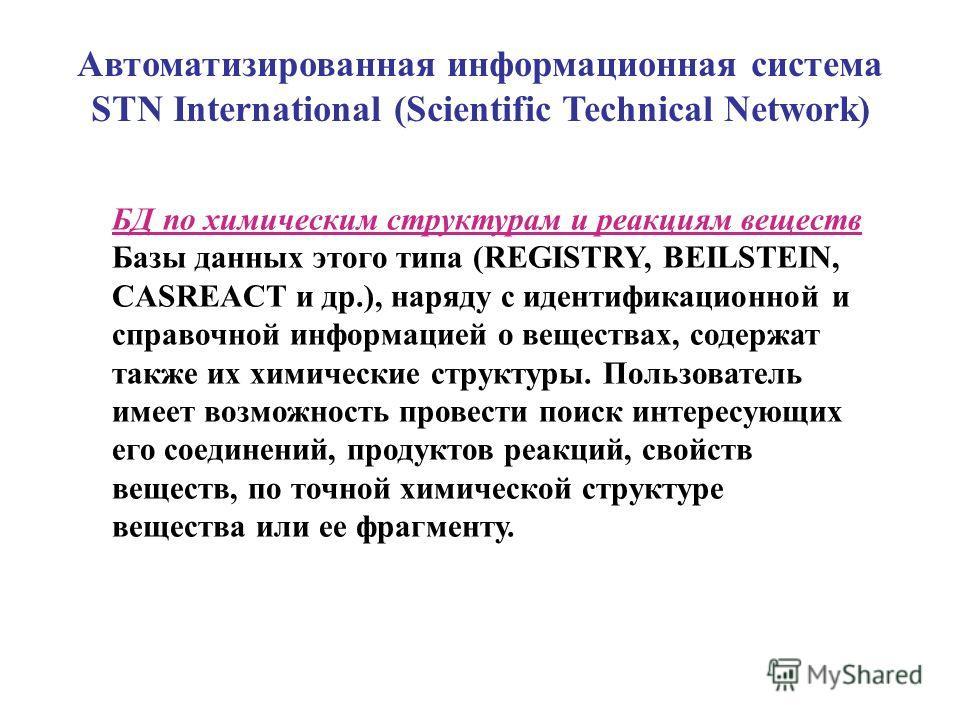 Автоматизированная информационная система STN International (Scientific Technical Network) БД по химическим структурам и реакциям веществ Базы данных этого типа (REGISTRY, BEILSTEIN, CASREACT и др.), наряду с идентификационной и справочной информацие