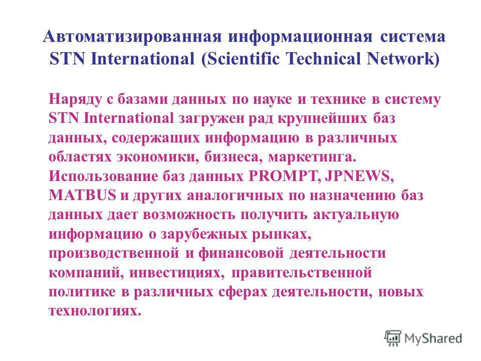 Автоматизированная информационная система STN International (Scientific Technical Network) Наряду с базами данных по науке и технике в систему STN International загружен рад крупнейших баз данных, содержащих информацию в различных областях экономики,