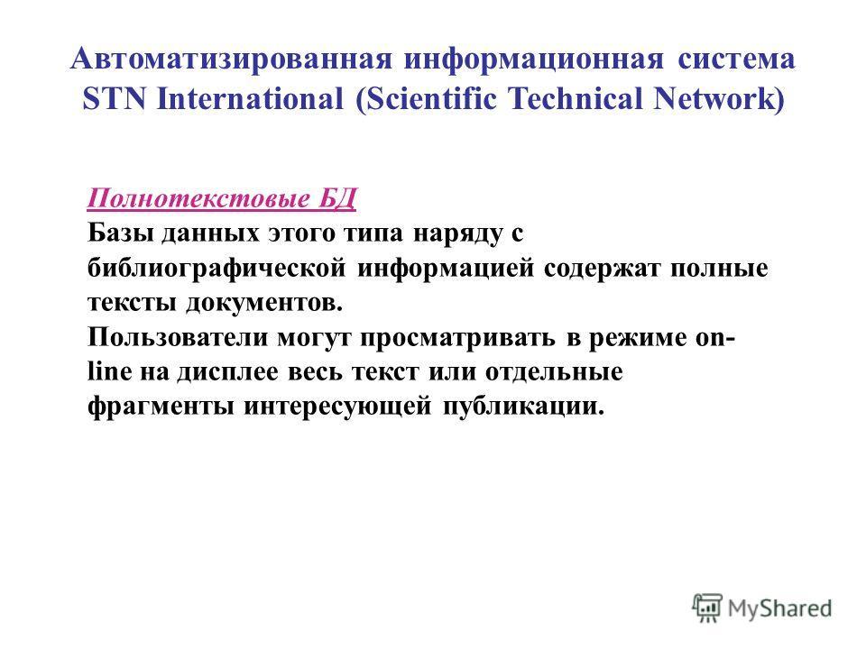 Автоматизированная информационная система STN International (Scientific Technical Network) Полнотекстовые БД Базы данных этого типа наряду с библиографической информацией содержат полные тексты документов. Пользователи могут просматривать в режиме on