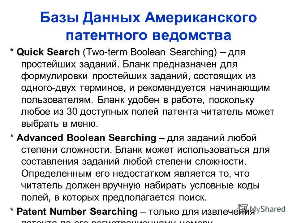 Базы Данных Американского патентного ведомства * Quick Search (Two-term Boolean Searching) – для простейших заданий. Бланк предназначен для формулировки простейших заданий, состоящих из одного-двух терминов, и рекомендуется начинающим пользователям.