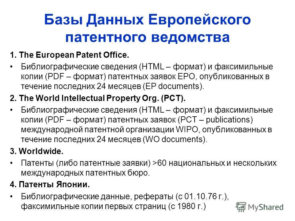 Базы Данных Европейского патентного ведомства 1. The European Patent Office. Библиографические сведения (HTML – формат) и факсимильные копии (PDF – формат) патентных заявок EPO, опубликованных в течение последних 24 месяцев (EP documents). 2. The Wor