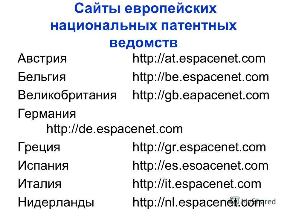 Сайты европейских национальных патентных ведомств Австрия http://at.espacenet.com Бельгияhttp://be.espacenet.com Великобританияhttp://gb.eapacenet.com Германия http://de.espacenet.com Грецияhttp://gr.espacenet.com Испанияhttp://es.esoacenet.com Итали