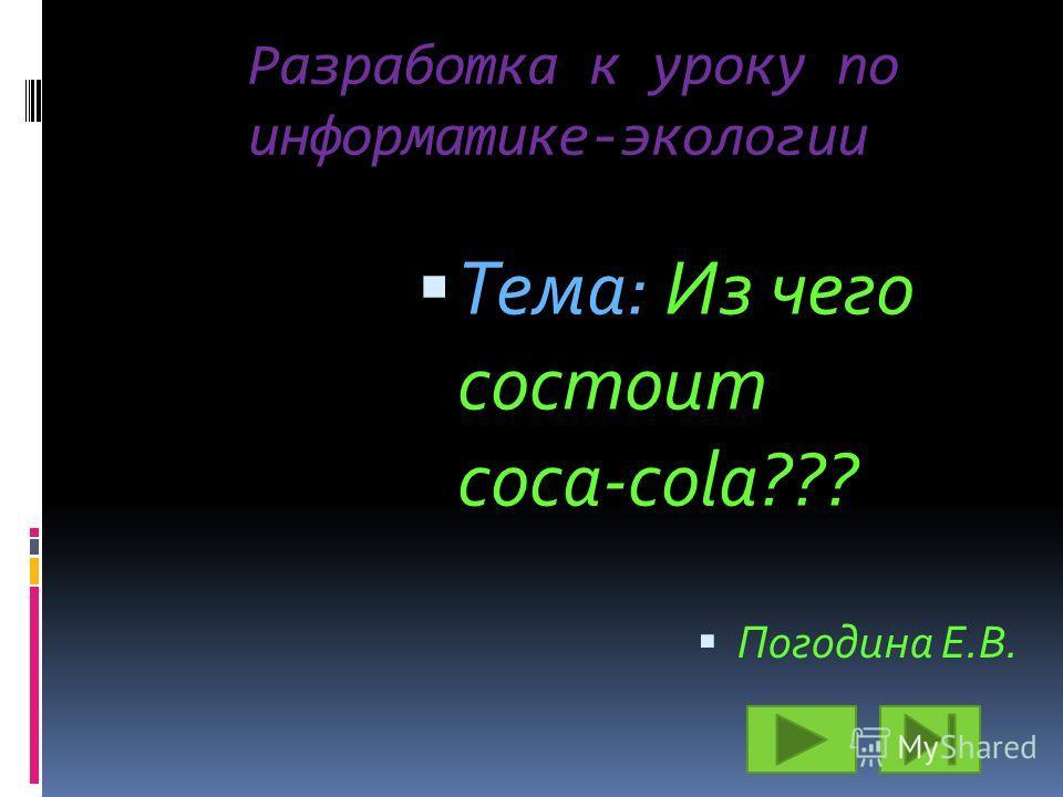 Разработка к уроку по информатике-экологии Тема: Из чего состоит coca-cola??? Погодина Е.В.