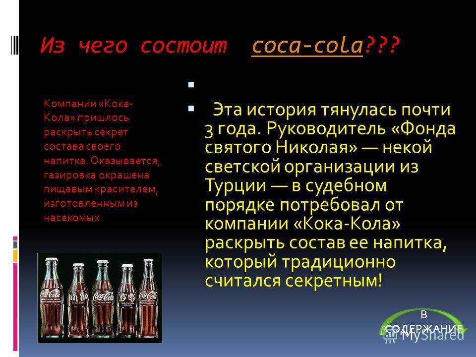 Из чего состоит coca-cola???coca-cola Эта история тянулась почти 3 года. Руководитель «Фонда святого Николая» некой светской организации из Турции в судебном порядке потребовал от компании «Кока-Кола» раскрыть состав ее напитка, который традиционно с