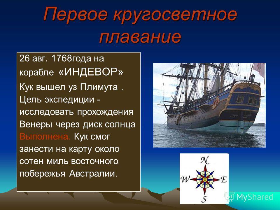 Первое кругосветное плавание 26 авг. 1768года на корабле «ИНДЕВОР» Кук вышел уз Плимута. Цель экспедиции - исследовать прохождения Венеры через диск солнца Выполнена. Кук смог занести на карту около сотен миль восточного побережья Австралии.