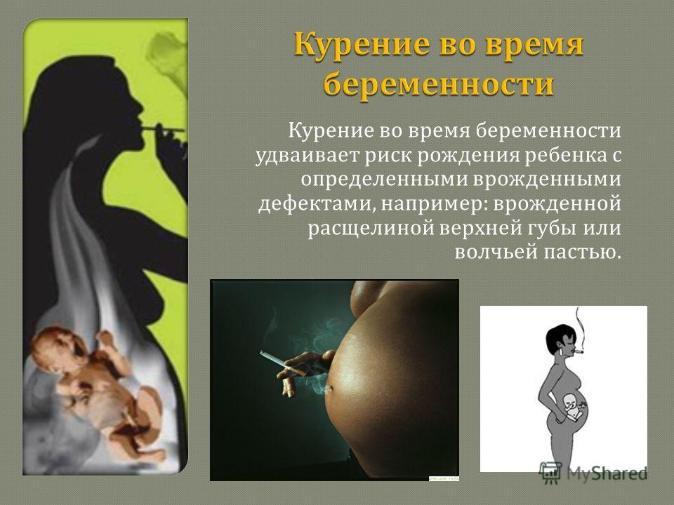 Курение во время беременности удваивает риск рождения ребенка с определенными врожденными дефектами, например : врожденной расщелиной верхней губы или волчьей пастью.