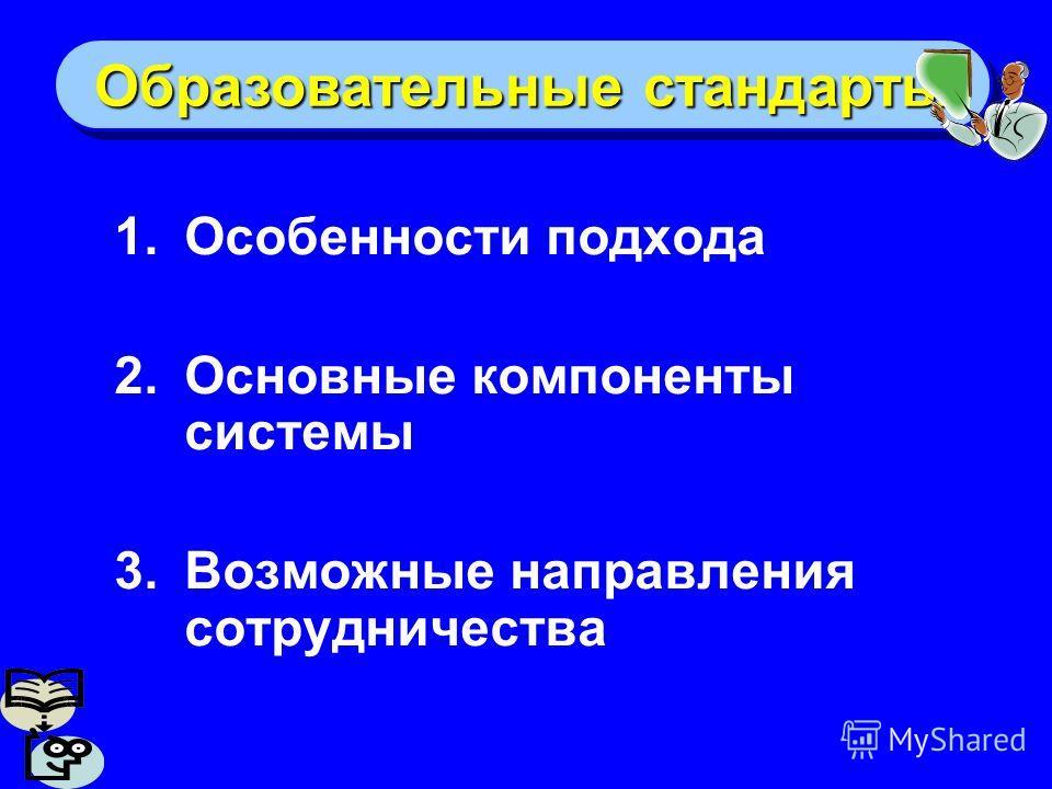 Образовательные стандарты 1.Особенности подхода 2.Основные компоненты системы 3.Возможные направления сотрудничества