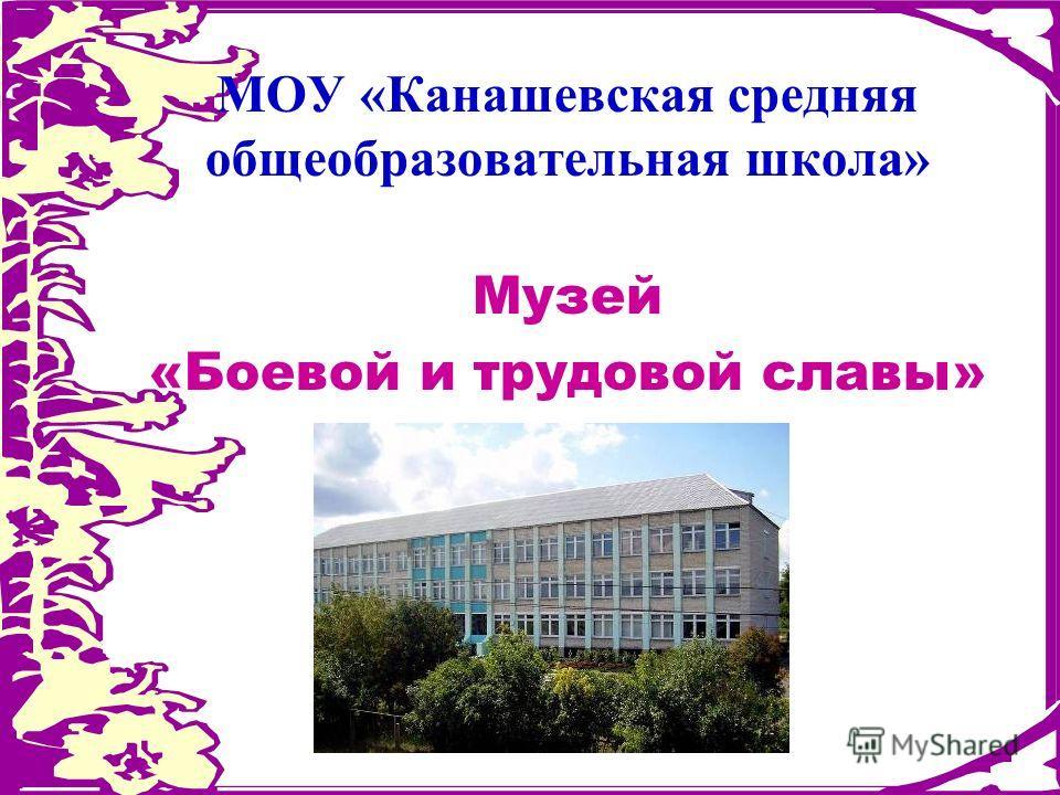 МОУ «Канашевская средняя общеобразовательная школа» Музей «Боевой и трудовой славы»
