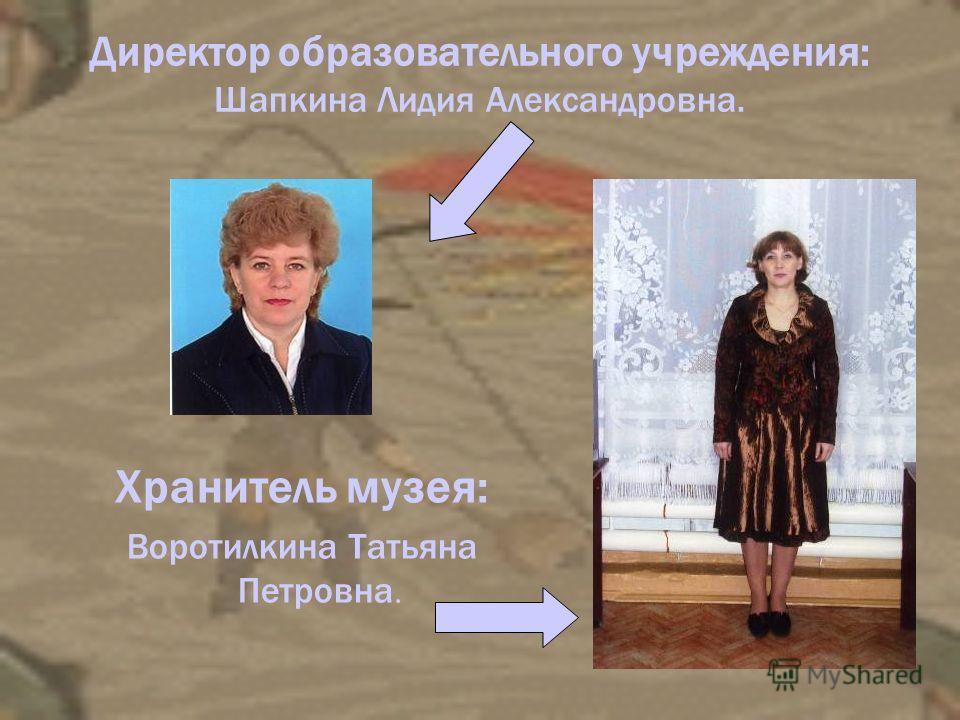 Директор образовательного учреждения: Шапкина Лидия Александровна. Хранитель музея: Воротилкина Татьяна Петровна.
