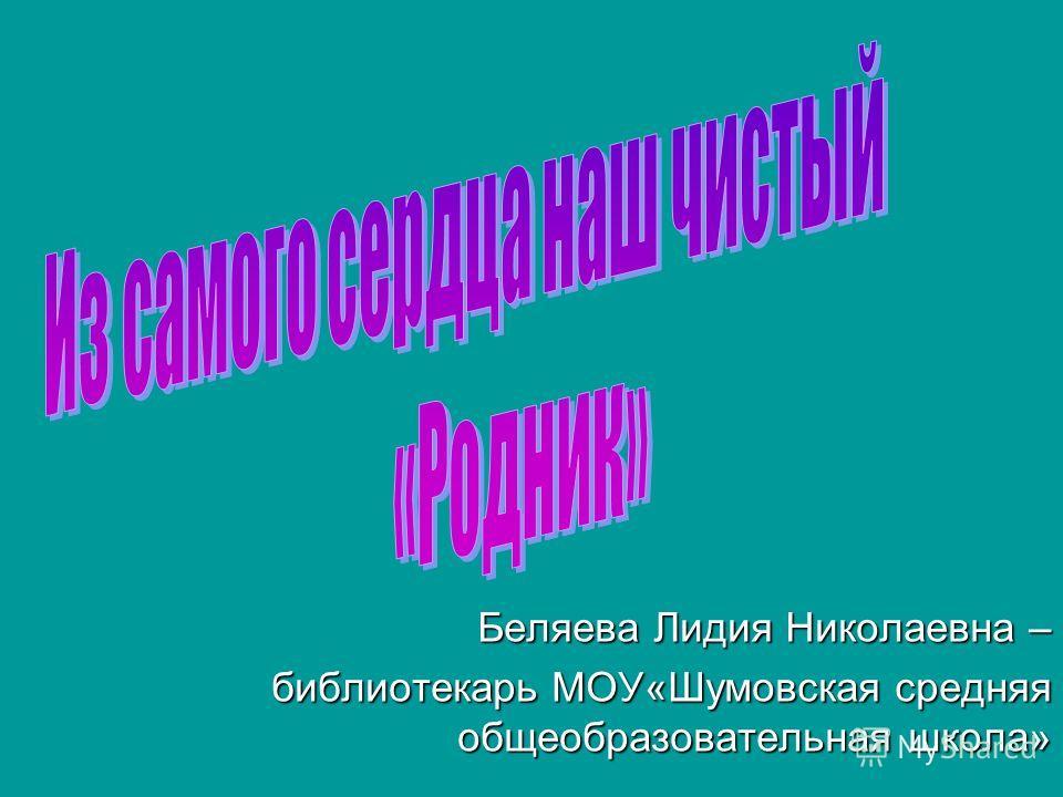 Беляева Лидия Николаевна – библиотекарь МОУ«Шумовская средняя общеобразовательная школа»